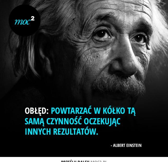 kreatywność życiu obłędem jest powtarzać w kółko tą samą czynność oczekując innych rezultatów Albert Einstein